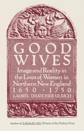 Good Wives - Image and Reality in the Lives of Women in Northern New England, 1650-1750 ebook by Laurel Thatcher Ulrich