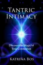 Tantric Intimacy - Discover the Magic of True Connection ebook by Katrina Bos