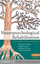Neuropsychological Rehabilitation - Theory, Models, Therapy and Outcome ebook by Barbara A. Wilson, OBE, Fergus Gracey,...