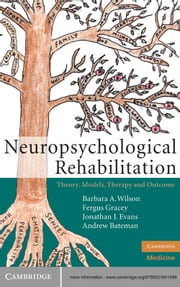 Neuropsychological Rehabilitation - Theory, Models, Therapy and Outcome ebook by Barbara A. Wilson, OBE,Fergus Gracey,Jonathan J. Evans,Andrew Bateman