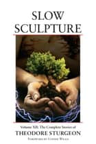 Slow Sculpture - Volume XII: The Complete Stories of Theodore Sturgeon ebook by Theodore Sturgeon, Noel Sturgeon, Connie Willis,...