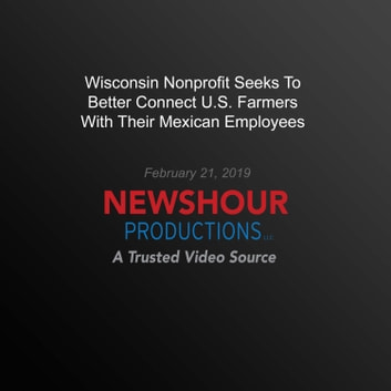 Wisconsin Nonprofit Seeks To Better Connect U.S. Farmers With Their Mexican Employees audiobook by PBS NewsHour