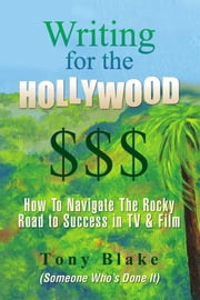 Writing for the Hollywood $$$ - How To Navigate The Precarious Road to Success in TV & Film ebook by Tony Blake