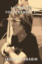 Let Me Be Your Bernie T. ebook by Jason Scarabin