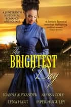 The Brightest Day: A Juneteenth Historical Romance Anthology ebook by Alyssa Cole,Kianna Alexander,Lena Hart,Piper Huguley