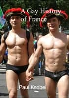 A Gay History of France ebook by Paul Knobel
