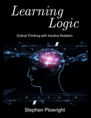Learning Logic: Critical Thinking With Intuitive Notation ebook by Stephen Plowright