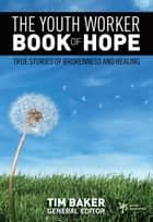 The Youth Worker Book of Hope - True Stories of Brokenness and Healing ebook by Tim Baker