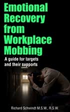 Emotional Recovery from Workplace Mobbing - A Guide for Targets and Their Supports eBook by Richard Schwindt
