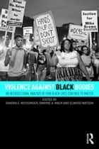 Violence Against Black Bodies - An Intersectional Analysis of How Black Lives Continue to Matter ebook by Sandra E. Weissinger, Dwayne A. Mack, Elwood Watson