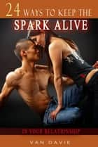 24 Ways To Keep The Spark Alive In Your Relationship ebook by Van Davie