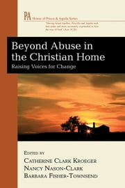 Beyond Abuse in the Christian Home - Raising Voices for Change ebook by Catherine Clark Kroeger, Nancy Nason-Clark