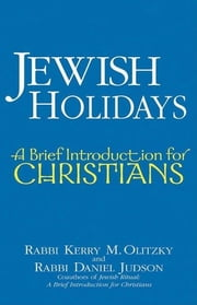 Jewish Holidays - A Brief Introduction for Christians ebook by Rabbi Kerry M. Olitzky,Rabbi Daniel Judson
