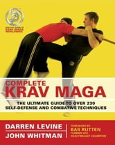Complete Krav Maga - The Ultimate Guide to Over 200 Self-Defense and Combative Techniques ebook by Darren Levine,John Whitman