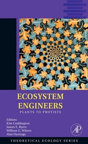 Ecosystem Engineers - Plants to Protists ebook by Kim Cuddington,James E. Byers,William G. Wilson,Alan Hastings