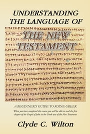 Understanding the Language of the New Testament - A Beginner's Guide to Koine Greek ebook by Clyde C. Wilton