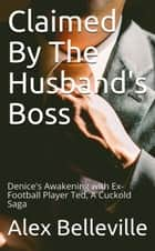 Claimed by The Husband's Boss: Denice's Awakening with Ex-Football Player Ted, A Cuckold Saga - Billionaire Boss, #1 ebook by Alex Belleville