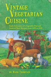 Vintage Vegetarian Cuisine - Early Advocates of a Vegetable Diet and Some of Their Recipes, 1699-1935 ebook by Mark Thompson