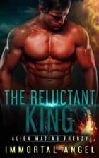 The Reluctant King: Alien Mating Frenzy (Book 2) ebook by Immortal Angel