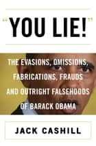 You Lie! - The Evasions, Omissions, Fabrications, Frauds, and Outright Falsehoods of Barack Obama ebook by Jack Cashill
