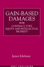 Gain-Based Damages - Contract, Tort, Equity and Intellectual Property ebook by James Edelman
