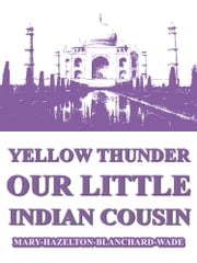 Yellow Thunder, Our Little Indian Cousin ebook by Mary Hazelton Blanchard Wade