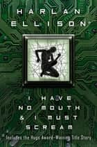 I Have No Mouth & I Must Scream - Stories ebook by Harlan Ellison