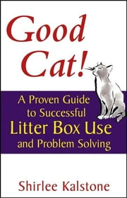Good Cat! - A Proven Guide to Successful Litter Box Use and Problem Solving ebook by Shirlee Kalstone,John Martin