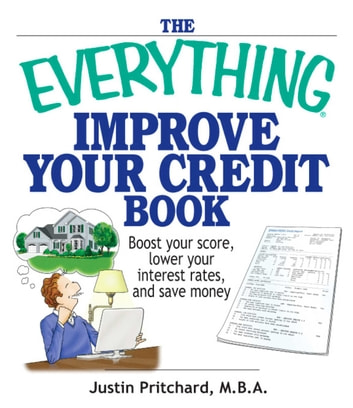 The Everything Improve Your Credit Book - Boost Your Score, Lower Your Interest Rates, and Save Money ebook by Justin Pritchard