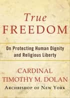 True Freedom ebook by Timothy M. Dolan