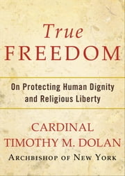 True Freedom - On Protecting Human Dignity and Religious Liberty ebook by Timothy M. Dolan