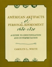 American Artifacts of Personal Adornment, 1680-1820 - A Guide to Identification and Interpretation ebook by Carolyn L. White