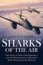 Sharks of the Air - Willy Messerschmitt and How He Built the World's First Operational Jet Fighter ebook by James Neal Harvey