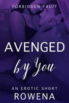 Avenged by You: An Erotic Short ebook by Rowena