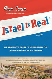 Israel Is Real - An Obsessive Quest to Understand the Jewish Nation and Its History ebook by Rich Cohen
