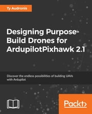 Designing Purpose-Build Drones for ArdupilotPixhawk 2.1 ebook by Ty Audronis