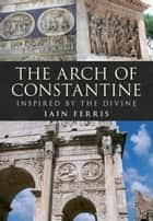 The Arch of Constantine ebook by Iain Ferris