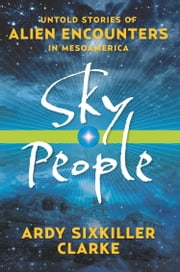 Sky People - Untold Stories of Alien Encounters in Mesoamerica ebook by Ardy Sixkiller Clarke