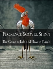 The Game of Life and How to Play It: The Secret Edition - Open Your Heart to the Real Power and Magic of Living Faith and Let the Heaven Be in You, Go Deep Inside Yourself and Back, Feel the Crazy and Divine Love and Live for Your Dreams ebook by Florence Scovel Shinn