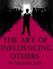 The Art of Influencing Others ebook by Michael Kiff