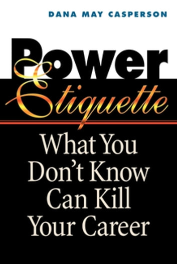 Power Etiquette - What You Don't Know Can Kill Your Career ebook by Dana May Casperson