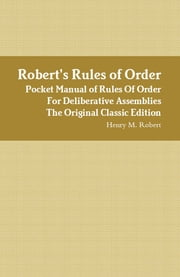 Robert's Rules of Order - Pocket Manual of Rules Of Order For Deliberative Assemblies - The Original Classic Edition ebook by M Robert