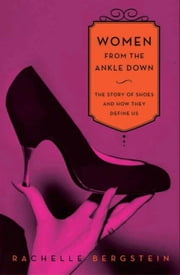Women From the Ankle Down - The Story of Shoes and How They Define Us ebook by Rachelle Bergstein