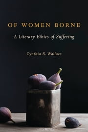 Of Women Borne - A Literary Ethics of Suffering ebook by Cynthia R. Wallace