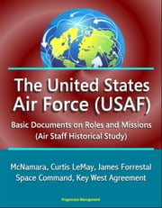 The United States Air Force (USAF): Basic Documents on Roles and Missions (Air Staff Historical Study) - McNamara, Curtis LeMay, James Forrestal, Space Command, Key West Agreement ebook by Progressive Management