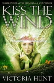 Kiss The Wind: Understanding the Elementals and Faeries ebook by Victoria Hunt