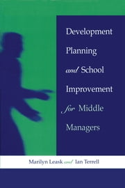 Development Planning and School Improvement for Middle Managers ebook by Leask, Marilyn (Senior Lecturer at De Montfort University, Bedford),Terrell, Ian (Senior Lecturer, Anglia Polytechnic University)