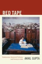 Red Tape - Bureaucracy, Structural Violence, and Poverty in India ebook by Akhil Gupta