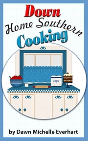 Down Home Southern Cooking ebook by Dawn Michelle Everhart