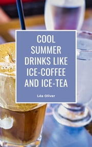 Cool Summer Drinks like Ice-Coffee and Ice-Tea - Learn how to do it yourself easily and successfully. ebook by Léa Oliver